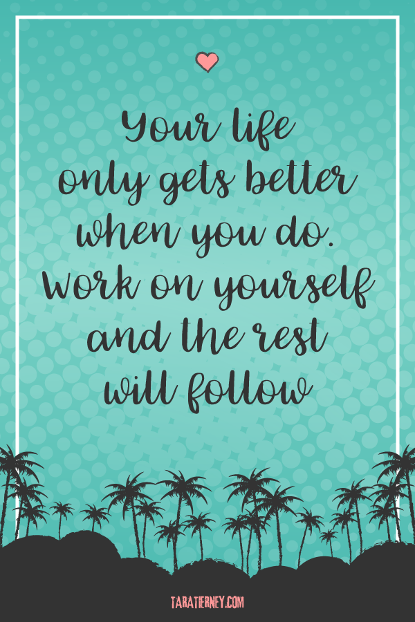 Your life only gets better when you do. Work on yourself and the rest will follow. | Tara Tierney