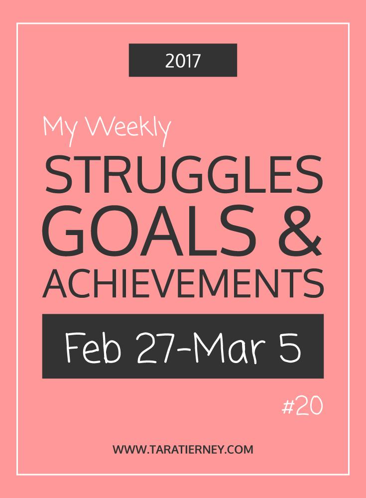 Weekly Struggles Goals Achievements PIN 20 Feb 27 - Mar 5 2017 | Tara Tierney