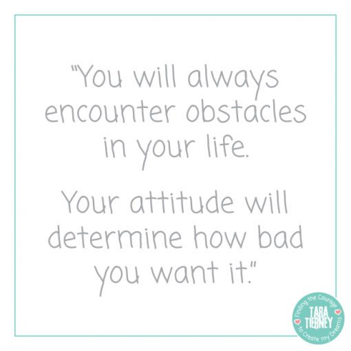 You will always encounter obstacles in your life. Your attitude will determine how bad you want it.