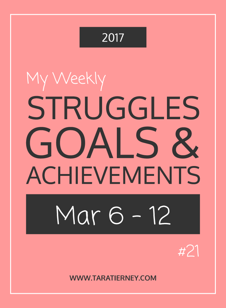 Weekly Struggles Goals Achievements PIN 21 March 6-12 2017 | Tara Tierney