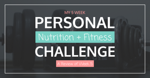 Personal Nutrition + Fitness Challenge – A Review of Week 5