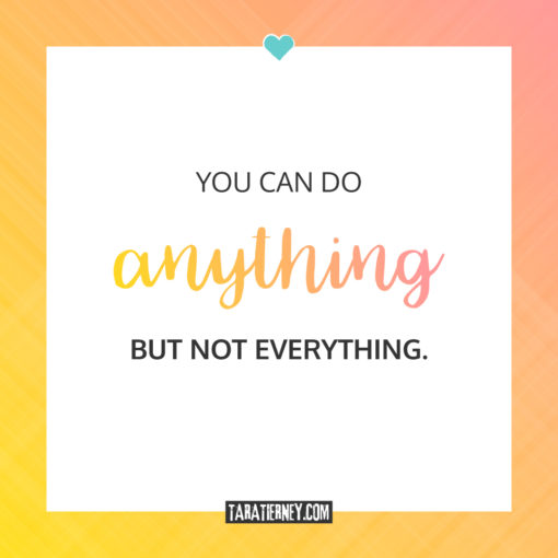 You can do anything but not everything | Tara Tierney